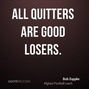 Bob Zuppke - All quitters are good losers.