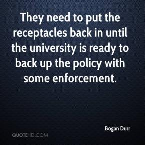 Bogan Durr - They need to put the receptacles back in until the university is ready to back up the policy with some enforcement.