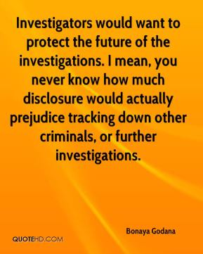 Bonaya Godana - Investigators would want to protect the future of the investigations. I mean, you never know how much disclosure would actually prejudice tracking down other criminals, or further investigations.