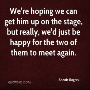 Bonnie Rogers - We're hoping we can get him up on the stage, but really, we'd just be happy for the two of them to meet again.