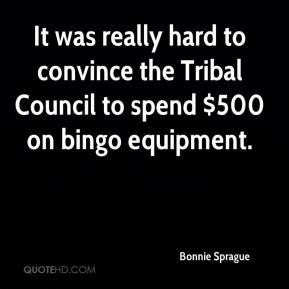 Bonnie Sprague - It was really hard to convince the Tribal Council to spend $500 on bingo equipment.
