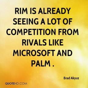Brad Akyuz - RIM is already seeing a lot of competition from rivals like Microsoft and Palm .