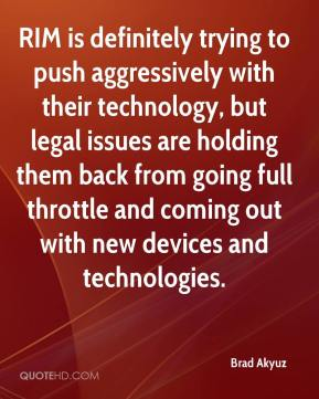 Brad Akyuz - RIM is definitely trying to push aggressively with their technology, but legal issues are holding them back from going full throttle and coming out with new devices and technologies.