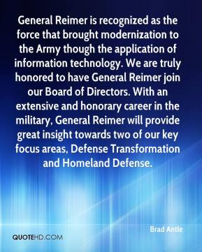 Brad Antle - General Reimer is recognized as the force that brought modernization to the Army though the application of information technology. We are truly honored to have General Reimer join our Board of Directors. With an extensive and honorary career in the military, General Reimer will provide great insight towards two of our key focus areas, Defense Transformation and Homeland Defense.