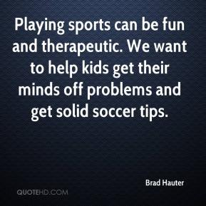 Brad Hauter - Playing sports can be fun and therapeutic. We want to help kids get their minds off problems and get solid soccer tips.
