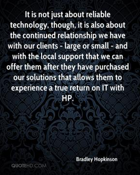 Bradley Hopkinson - It is not just about reliable technology, though, it is also about the continued relationship we have with our clients - large or small - and with the local support that we can offer them after they have purchased our solutions that allows them to experience a true return on IT with HP.