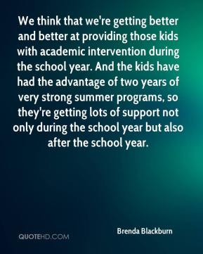 Brenda Blackburn - We think that we're getting better and better at providing those kids with academic intervention during the school year. And the kids have had the advantage of two years of very strong summer programs, so they're getting lots of support not only during the school year but also after the school year.