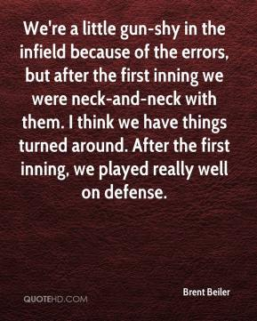 Brent Beiler - We're a little gun-shy in the infield because of the errors, but after the first inning we were neck-and-neck with them. I think we have things turned around. After the first inning, we played really well on defense.