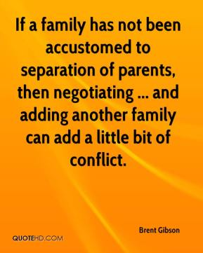 Brent Gibson - If a family has not been accustomed to separation of parents, then negotiating ... and adding another family can add a little bit of conflict.