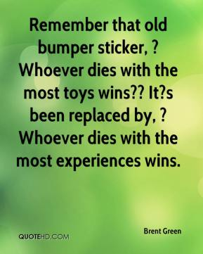 Brent Green - Remember that old bumper sticker, ?Whoever dies with the most toys wins?? It?s been replaced by, ?Whoever dies with the most experiences wins.