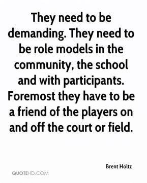 Brent Holtz - They need to be demanding. They need to be role models in the community, the school and with participants. Foremost they have to be a friend of the players on and off the court or field.