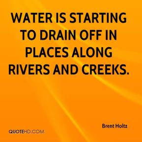Brent Holtz - Water is starting to drain off in places along rivers and creeks.