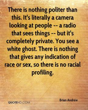 Brian Andrew - There is nothing politer than this. It's literally a camera looking at people -- a radio that sees things -- but it's completely private. You see a white ghost. There is nothing that gives any indication of race or sex, so there is no racial profiling.