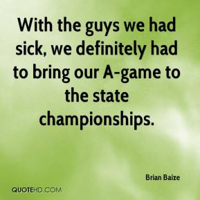 Brian Baize - With the guys we had sick, we definitely had to bring our A-game to the state championships.