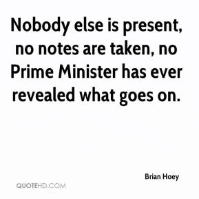 Brian Hoey - Nobody else is present, no notes are taken, no Prime Minister has ever revealed what goes on.