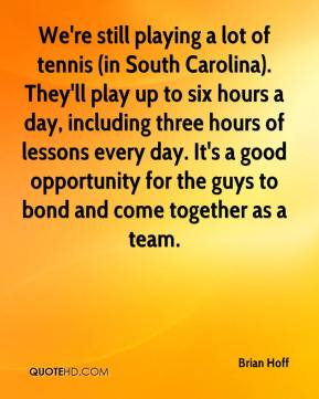 Brian Hoff - We're still playing a lot of tennis (in South Carolina). They'll play up to six hours a day, including three hours of lessons every day. It's a good opportunity for the guys to bond and come together as a team.