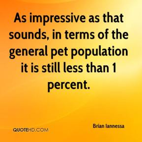 Brian Iannessa - As impressive as that sounds, in terms of the general pet population it is still less than 1 percent.