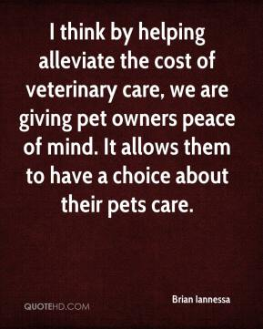 Brian Iannessa - I think by helping alleviate the cost of veterinary care, we are giving pet owners peace of mind. It allows them to have a choice about their pets care.