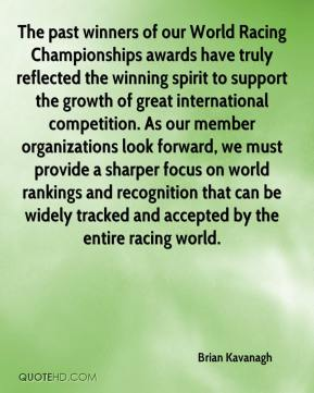 Brian Kavanagh - The past winners of our World Racing Championships awards have truly reflected the winning spirit to support the growth of great international competition. As our member organizations look forward, we must provide a sharper focus on world rankings and recognition that can be widely tracked and accepted by the entire racing world.