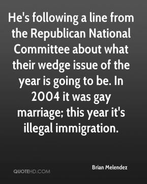 Brian Melendez - He's following a line from the Republican National Committee about what their wedge issue of the year is going to be. In 2004 it was gay marriage; this year it's illegal immigration.