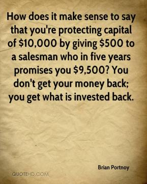 How does it make sense to say that you're protecting capital of $10,000 by giving $500 to a salesman who in five years promises you $9,500? You don't get your money back; you get what is invested back.