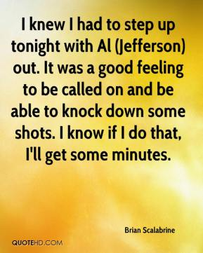 Brian Scalabrine - I knew I had to step up tonight with Al (Jefferson) out. It was a good feeling to be called on and be able to knock down some shots. I know if I do that, I'll get some minutes.