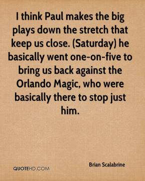 Brian Scalabrine - I think Paul makes the big plays down the stretch that keep us close. (Saturday) he basically went one-on-five to bring us back against the Orlando Magic, who were basically there to stop just him.