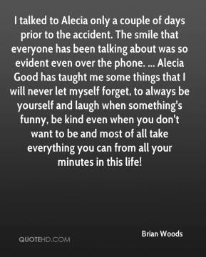 Brian Woods - I talked to Alecia only a couple of days prior to the accident. The smile that everyone has been talking about was so evident even over the phone. ... Alecia Good has taught me some things that I will never let myself forget, to always be yourself and laugh when something's funny, be kind even when you don't want to be and most of all take everything you can from all your minutes in this life!