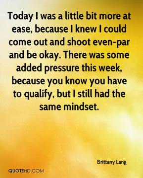 Brittany Lang - Today I was a little bit more at ease, because I knew I could come out and shoot even-par and be okay. There was some added pressure this week, because you know you have to qualify, but I still had the same mindset.