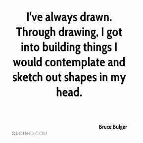 Bruce Bulger - I've always drawn. Through drawing, I got into building things I would contemplate and sketch out shapes in my head.