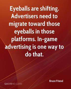 Bruce Friend - Eyeballs are shifting. Advertisers need to migrate toward those eyeballs in those platforms. In-game advertising is one way to do that.