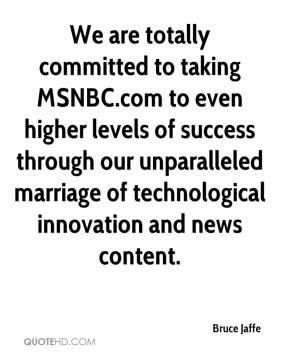 Bruce Jaffe - We are totally committed to taking MSNBC.com to even higher levels of success through our unparalleled marriage of technological innovation and news content.