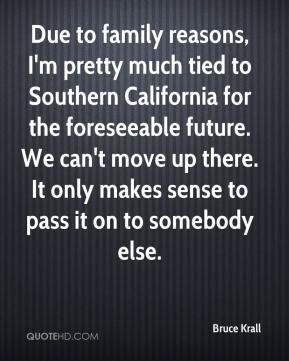 Bruce Krall - Due to family reasons, I'm pretty much tied to Southern California for the foreseeable future. We can't move up there. It only makes sense to pass it on to somebody else.