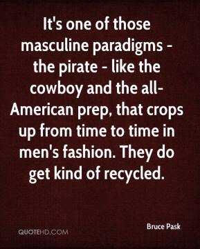 Bruce Pask - It's one of those masculine paradigms - the pirate - like the cowboy and the all-American prep, that crops up from time to time in men's fashion. They do get kind of recycled.