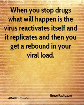 Bruce Rashbaum - When you stop drugs what will happen is the virus reactivates itself and it replicates and then you get a rebound in your viral load.
