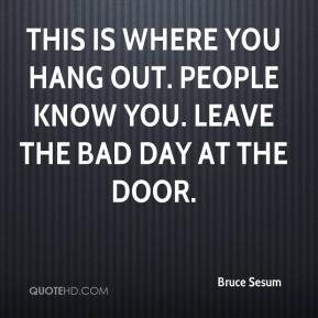 Bruce Sesum - This is where you hang out. People know you. Leave the bad day at the door.
