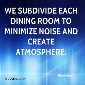 Bruce Sesum - We subdivide each dining room to minimize noise and create atmosphere.