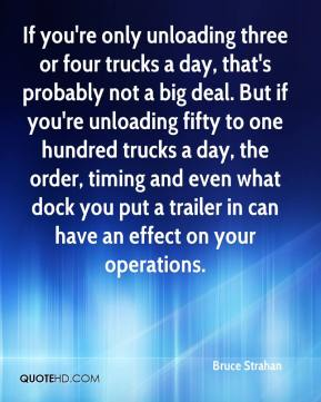 Bruce Strahan - If you're only unloading three or four trucks a day, that's probably not a big deal. But if you're unloading fifty to one hundred trucks a day, the order, timing and even what dock you put a trailer in can have an effect on your operations.