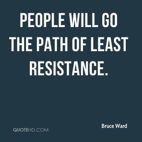 Bruce Ward - People will go the path of least resistance.