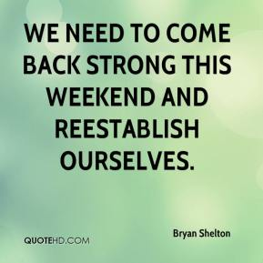 We need to come back strong this weekend and reestablish ourselves.
