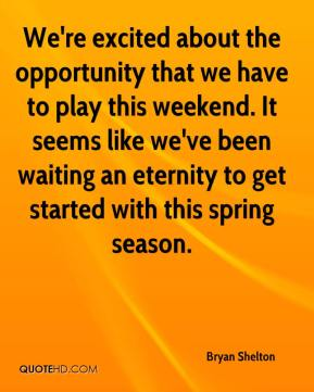 We're excited about the opportunity that we have to play this weekend. It seems like we've been waiting an eternity to get started with this spring season.