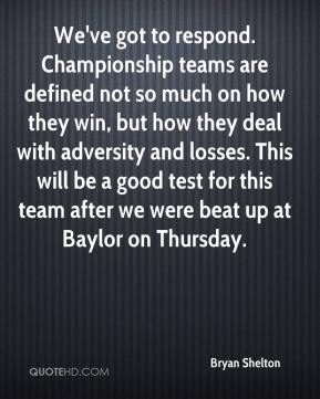 We've got to respond. Championship teams are defined not so much on how they win, but how they deal with adversity and losses. This will be a good test for this team after we were beat up at Baylor on Thursday.