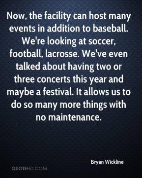 Bryan Wickline - Now, the facility can host many events in addition to baseball. We're looking at soccer, football, lacrosse. We've even talked about having two or three concerts this year and maybe a festival. It allows us to do so many more things with no maintenance.