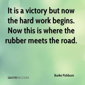Burke Fishburn - It is a victory but now the hard work begins. Now this is where the rubber meets the road.