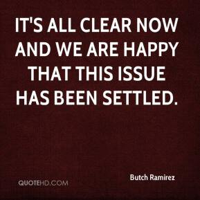 Butch Ramirez - It's all clear now and we are happy that this issue has been settled.