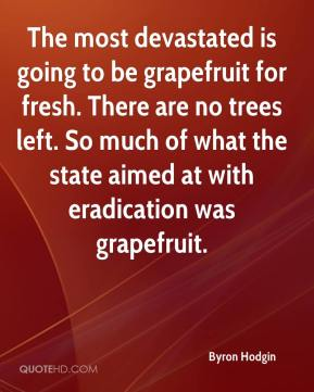 Byron Hodgin - The most devastated is going to be grapefruit for fresh. There are no trees left. So much of what the state aimed at with eradication was grapefruit.