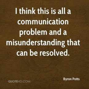 Byron Potts - I think this is all a communication problem and a misunderstanding that can be resolved.
