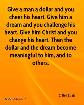 C. Neil Strait - Give a man a dollar and you cheer his heart. Give him a dream and you challenge his heart. Give him Christ and you change his heart. Then the dollar and the dream become meaningful to him, and to others.