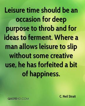 C. Neil Strait - Leisure time should be an occasion for deep purpose to throb and for ideas to ferment. Where a man allows leisure to slip without some creative use, he has forfeited a bit of happiness.
