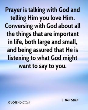 Prayer is talking with God and telling Him you love Him. Conversing with God about all the things that are important in life, both large and small, and being assured that He is listening to what God might want to say to you.